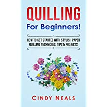 Quilling For Beginners!: How To Get Started With Stylish Paper Quilling Techniques, Tips & Projects
