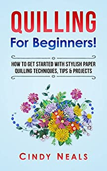Download for free Quilling For Beginners!: How To Get Started With Stylish Paper Quilling Techniques, Tips & Projects