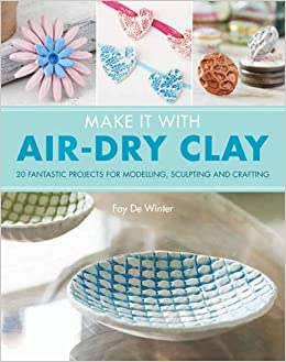 Make It With Air Dry Clay 20 Fantastic Projects For Modelling Sculpting And Craft Fay De Winter 9781782215165 Amazon Books