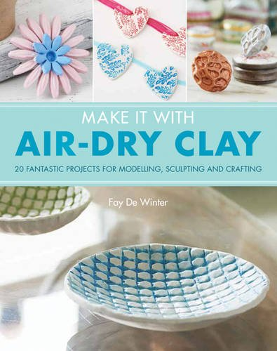 Make It With Air-Dry Clay: 20 Fantastic Projects for Modelling, Sculpting, and (Make Clay)