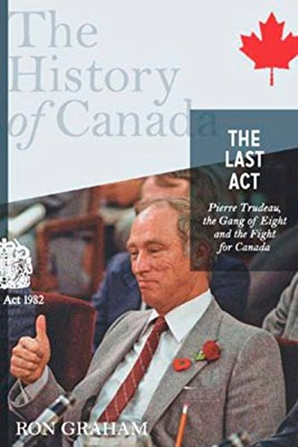 The Last Act: Pierre Trudeau, the Gang of Eight, and the ...
