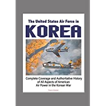The United States Air Force in Korea, 1950-1953 - Complete Coverage and Authoritative History of All Aspects of American Air Power in the Korean War