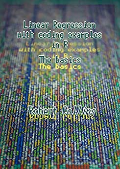 Linear Regression with coding examples in R: The basics by [Collins, Robert]