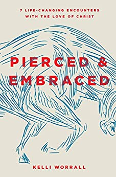 Pierced & Embraced: 7 Life-Changing Encounters with the Love of Christ by [Worrall, Kelli]