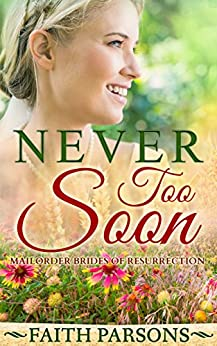 Never Too Soon: Clean Historical Western Romance - A Story of Family & Forgiveness (Mail-Order Brides of Resurrection) by [Parsons, Faith]