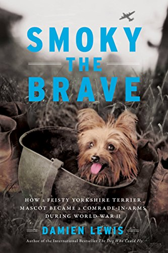 Smoky the Brave: How a Feisty Yorkshire Terrier Mascot Became a Comrade-in-Arms during World War II (Otis Archive Book ()