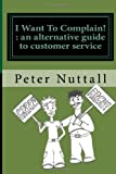 I Want to Complain : an Alternative Guide to Customer Service, Peter Nuttall, 1463734743
