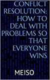img - for Conflict Resolution: How To Deal With Problems So That Everyone Wins (Solving Happiness Difficult People Groups Team Leadership Countries Companies Business Negotiations Rejections Objections Manage) book / textbook / text book
