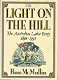 The Light on the Hill : The Australian Labor Party, 1891-1991, McMullin, Ross, 019554966X