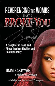 Reverencing the Wombs That Broke You: A Daughter of Rape and Abuse Inspires Healing and Healthy Family by [Zakiyyah,  Umm, Davidson, Melanie , Banani, Haleh]
