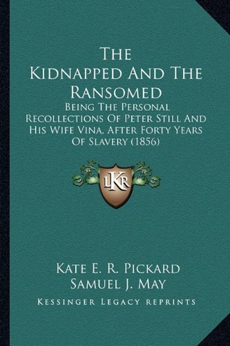 The Kidnapped And The Ransomed: Being The Personal Recollections Of Peter Still And His Wife Vina, After Forty Years Of Slavery (1856) PDF