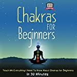 Chakras for Beginners: Teach Me Everything I Need to Know about Chakras for Beginners in 30 Minutes |  30 Minute Reads