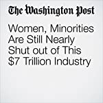 Women, Minorities Are Still Nearly Shut out of This $7 Trillion Industry   Renae Merle