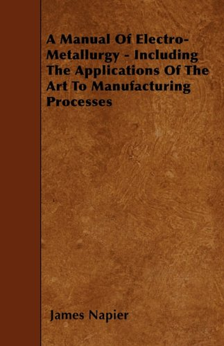 Read Online A Manual Of Electro-Metallurgy - Including The Applications Of The Art To Manufacturing Processes pdf epub