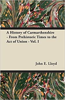 A History of Carmarthenshire - From Prehistoric Times to the Act of Union - Vol. I