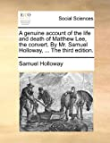 The A Genuine Account of the Life and Death of Matthew Lee, the Convert by Mr Samuel Holloway, Samuel Holloway, 1170887538