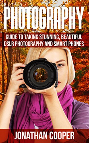 Photography: guide to taking stunning beautiful pictures DSLR  photography and smart phones by [Cooper, Jonaton]
