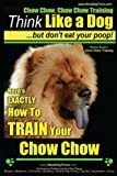 Chow Chow, Chow Chow Training | Think Like a Dog ~ But Don't Eat Your Poop! | Breed Expert Chow Chow Training |: Here's EXACTLY How To TRAIN Your Chow Chow (Volume 1)