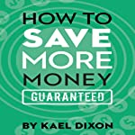 How to Save More Money Guaranteed | Kael Dixon