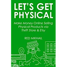 LET'S GET PHYSICAL (2016 E-commerce Business): Make Money Online Selling Physical Products via Thrift Store & Etsy