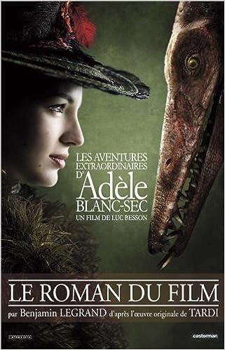 Benjamin Legrand - Les aventures extraordinaires d'Adèle Blanc-Sec : Le roman du film