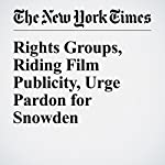 Rights Groups, Riding Film Publicity, Urge Pardon for Snowden   Charlie Savage