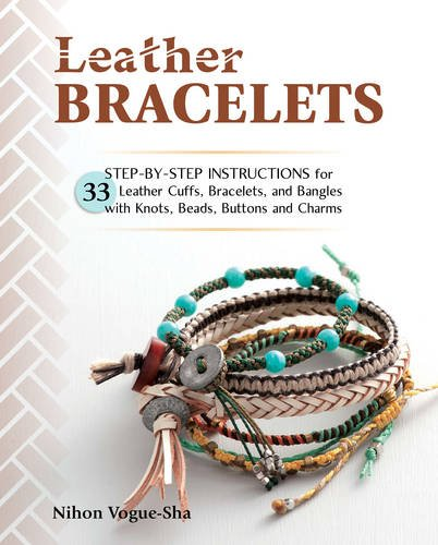 Leather Bracelets: Step-by-step instructions for 33 leather cuffs, bracelets and