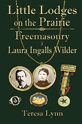 Little Lodges on the Prairie: Freemasonry & Laura Ingalls Wilder by Teresa Lynn (2014-06-08)