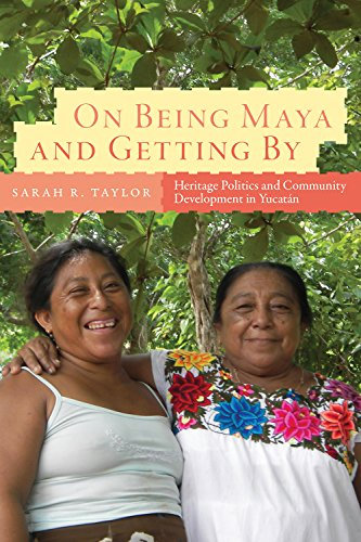 On Being Maya and Getting By: Heritage Politics and Community Development in Yucatán
