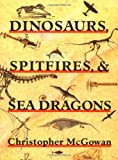 Dinosaurs, Spitfires, and Sea Dragons, McGowan, Christopher, 067420770X
