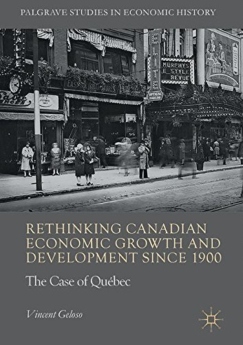 Rethinking Canadian Economic Growth and Development since 1900: The Quebec Case (Palgrave Studies in Economic History)