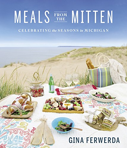 Meals from the Mitten: Celebrating the Seasons in Michigan by Gina Ferwerda
