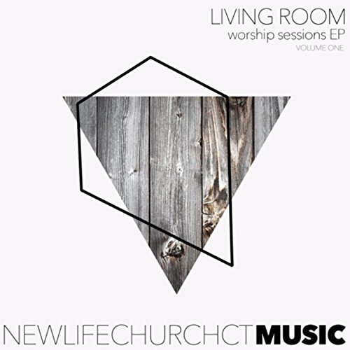 New Life Church Ct Music - Living Room Worship Sessions EP, Vol. One (Live) 2017