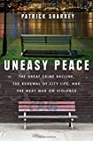Uneasy Peace: The Great Crime Decline, the Renewal of City Life, and the Next War on Violence