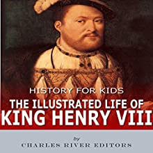 History for Kids: The Illustrated Life of King Henry VIII Audiobook by Charles River Editors Narrated by Mark Norman