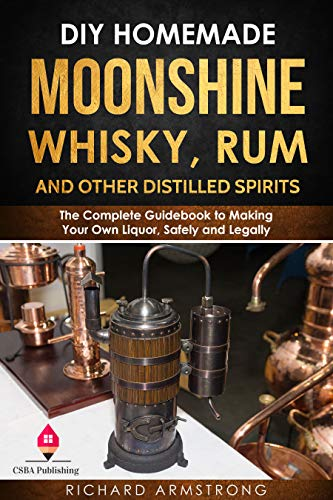 DIY Homemade Moonshine, Whisky, Rum, and Other Distilled Spirits: The Complete Guidebook to Making Your Own Liquor, Safely and Legally by [Armstrong, Richard ]