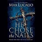 He Chose the Nails | Max Lucado