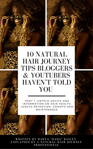10 Natural Hair Journey Tips Bloggers & Youtubers Haven't Told You: Part 1: UNTOLD ADVICE AND INFORMATION ABOUT HAIR HEALTH, LENGTH RETENTION, GROWTH AND MAINTENANCE