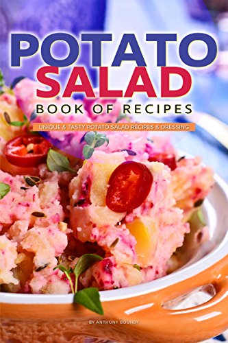 Potato Salad Book of Recipes: Unique & Tasty Potato Salad Recipes & Dressing by Anthony Boundy