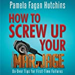 How to Screw Up Your Marriage: Do-Over Tips for First-Time Failures | Pamela Fagan Hutchins