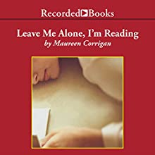 Leave Me Alone, I'm Reading: Finding and Losing Myself in Books Audiobook by Maureen Corrigan Narrated by Maureen Corrigan