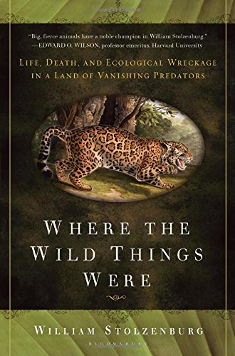 (Where the Wild Things Were: Life, Death, and Ecological Wreckage in a Land of Vanishing Predators)