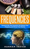 Frequencies: Essential Oils: How Essential Oils Enhance Your Frequency and Attract Your Desires (Vibration, Spirit, Enlightenment, Meditation, Depression, Energy)