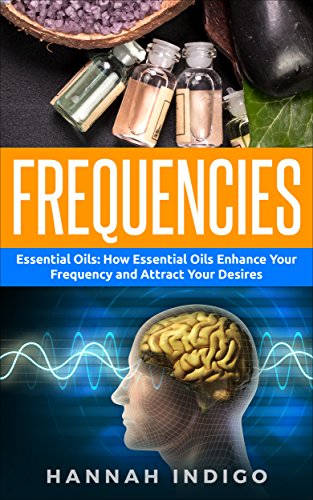 Frequencies: Essential Oils: How Essential Oils Enhance Your Frequency and Attract Your Desires (Vibration, Spirit, Enlightenment, Meditation, Depression, Energy) (English Edition)