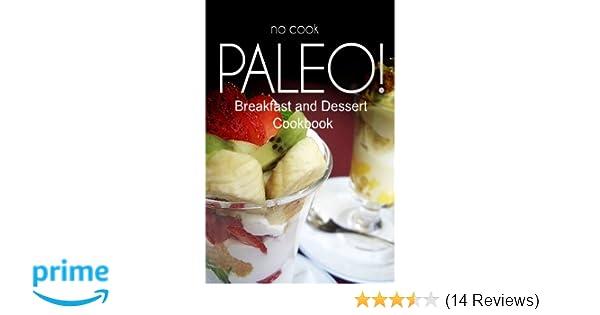 No-Cook Paleo! - Breakfast and Dessert Cookbook: Ultimate Caveman