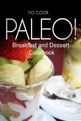 No-Cook Paleo! - Breakfast and Dessert Cookbook: Ultimate Caveman cookbook series, perfect companion for a low carb lifestyle, and raw diet food lifestyle PDF