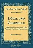 Düval und Charmille: Ein Bürgerlich Trauerspiel in Fünf Aufzügen; Von Einem Frauenzimmer (Classic Reprint) (German Edition)