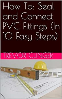 How To: Seal and Connect PVC Fittings (In 10 Easy Steps)