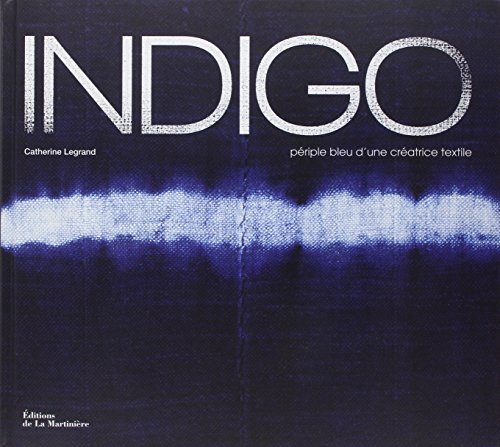 Indigo : Périple bleu d'une créatrice textile ~ Catherine Legrand