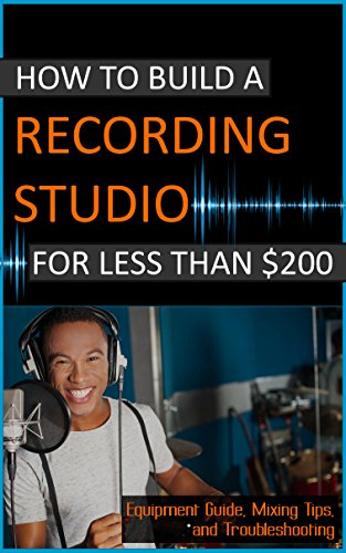 How To Build A Recording Studio For Less Than $200: Equipment Guide, Mixing Tips, and Troubleshooting (Home Recording Made Easy Book 1) (English Edition)